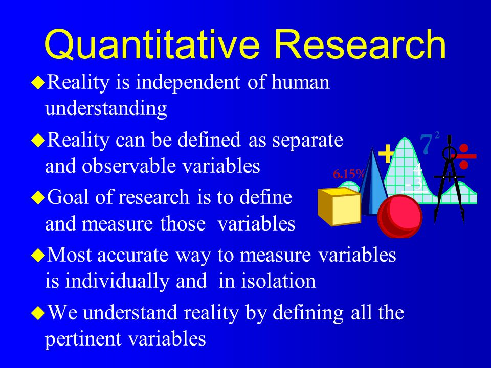 Qualitative Research l Human understanding and interpretation define reality l Complex reality can be understood only as amalgam and not as simply a sum of its parts l Goal of research is to examine complex phenomena to define the reality within l To be meaningful, inquiry must be holistic and contextual