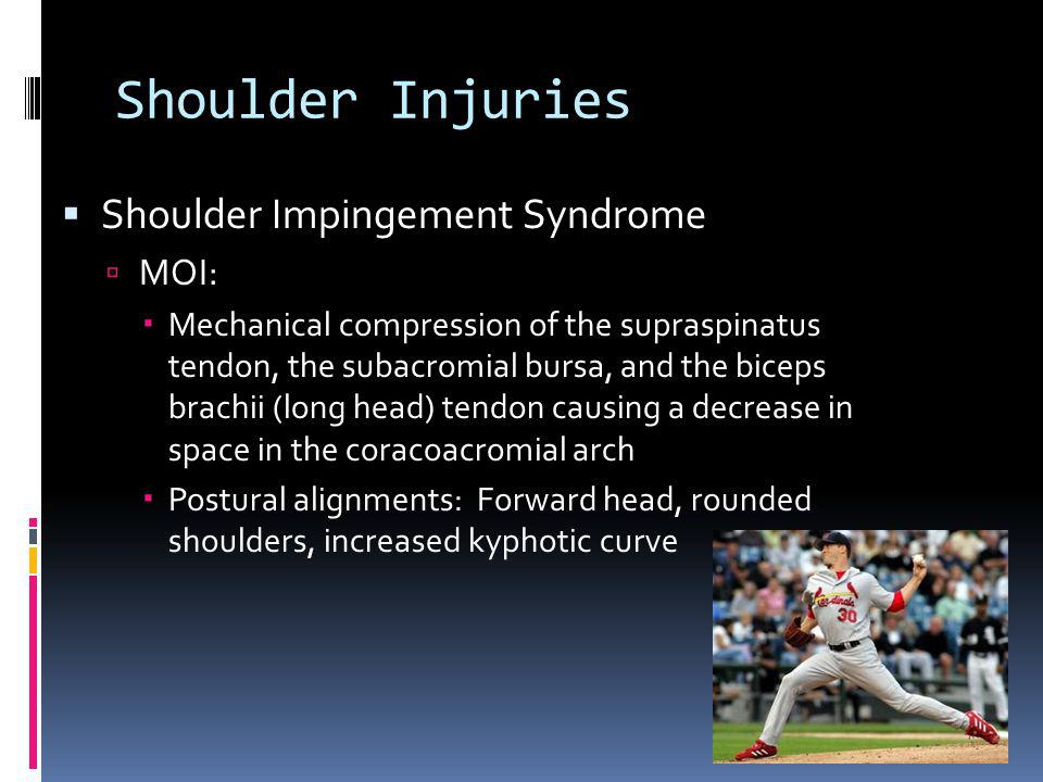 Shoulder Injuries Shoulder Impingement Syndrome MOI: Mechanical compression of the supraspinatus tendon, the subacromial bursa, and the biceps brachii