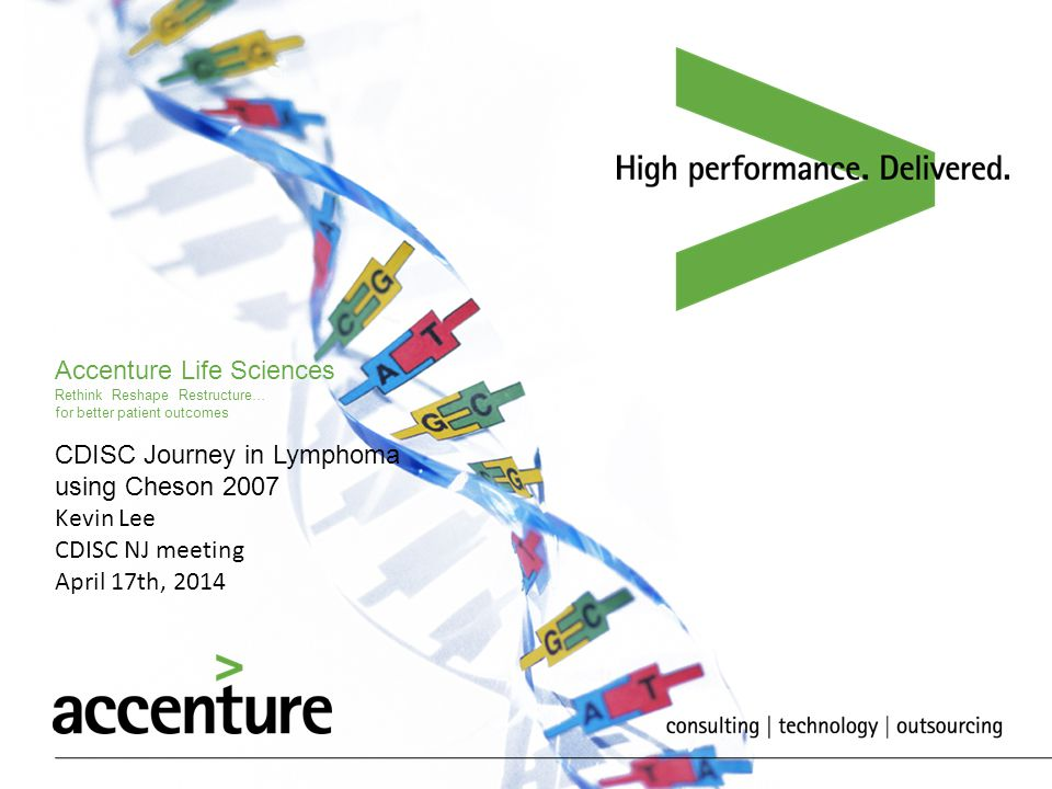 Accenture Life Sciences Rethink Reshape Restructure… for better patient outcomes CDISC Journey in Lymphoma using Cheson 2007 Kevin Lee CDISC NJ meetin