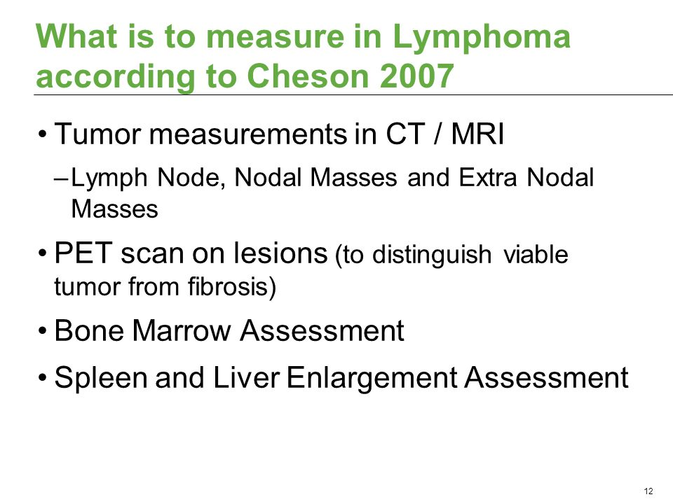What is to measure in Lymphoma according to Cheson 2007 Tumor measurements in CT / MRI –Lymph Node, Nodal Masses and Extra Nodal Masses PET scan on lesions (to distinguish viable tumor from fibrosis) Bone Marrow Assessment Spleen and Liver Enlargement Assessment 12