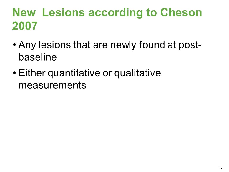 New Lesions according to Cheson 2007 Any lesions that are newly found at post- baseline Either quantitative or qualitative measurements 15