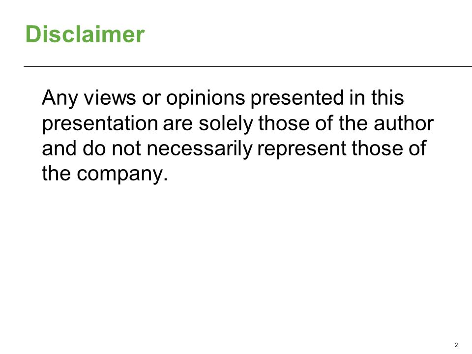 Disclaimer Any views or opinions presented in this presentation are solely those of the author and do not necessarily represent those of the company.