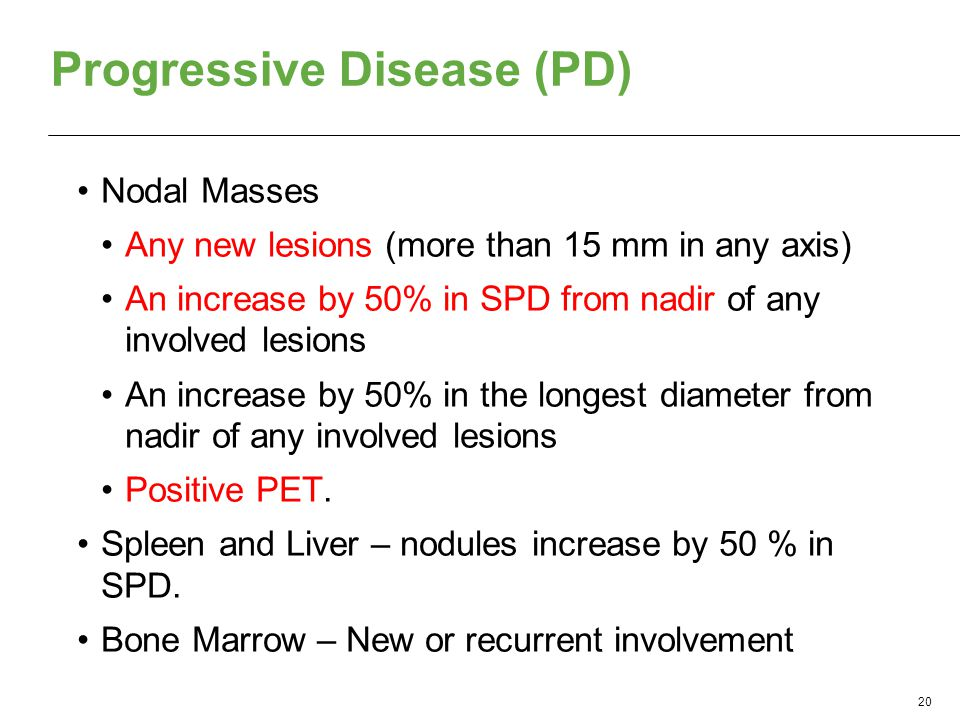 Progressive Disease (PD) Nodal Masses Any new lesions (more than 15 mm in any axis) An increase by 50% in SPD from nadir of any involved lesions An increase by 50% in the longest diameter from nadir of any involved lesions Positive PET.