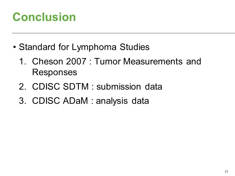 Conclusion Standard for Lymphoma Studies 1.Cheson 2007 : Tumor Measurements and Responses 2.CDISC SDTM : submission data 3.CDISC ADaM : analysis data 33