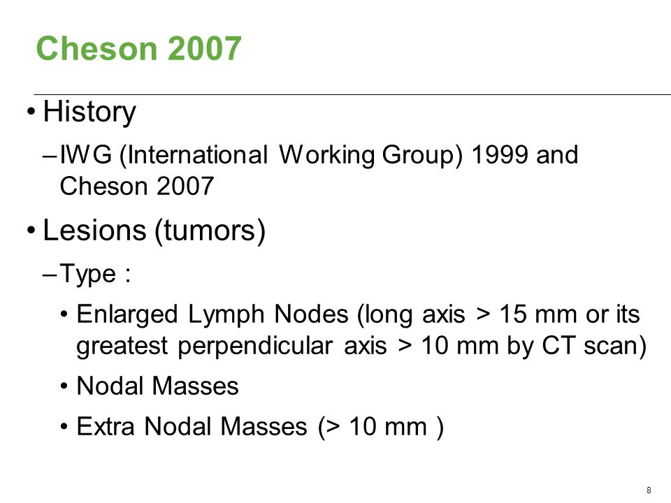 Cheson 2007 History –IWG (International Working Group) 1999 and Cheson 2007 Lesions (tumors) –Type : Enlarged Lymph Nodes (long axis > 15 mm or its greatest perpendicular axis > 10 mm by CT scan) Nodal Masses Extra Nodal Masses (> 10 mm ) 8