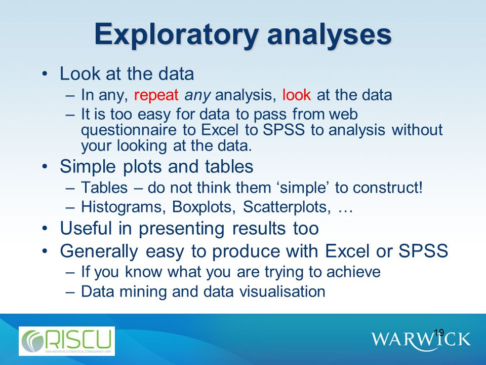 19 Exploratory analyses Look at the data –In any, repeat any analysis, look at the data –It is too easy for data to pass from web questionnaire to Excel to SPSS to analysis without your looking at the data.