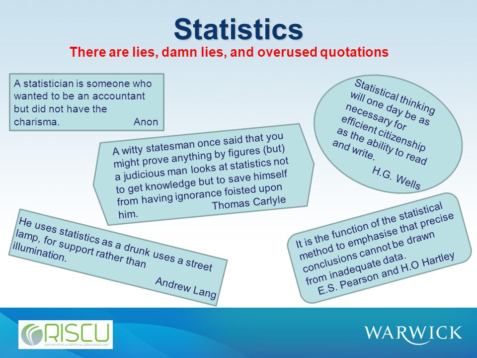 Statistics There are lies, damn lies, and overused quotations A statistician is someone who wanted to be an accountant but did not have the charisma.Anon Statistical thinking will one day be as necessary for efficient citizenship as the ability to read and write.
