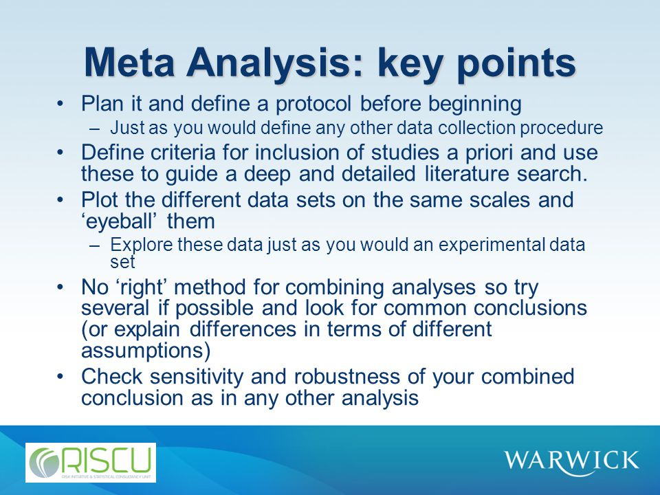 Meta Analysis: key points Plan it and define a protocol before beginning –Just as you would define any other data collection procedure Define criteria for inclusion of studies a priori and use these to guide a deep and detailed literature search.