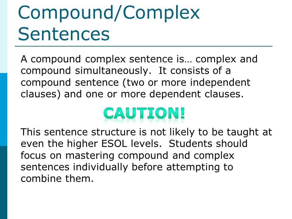 Compound/Complex Sentences A compound complex sentence is… complex and compound simultaneously. It consists of a compound sentence (two or more indepe