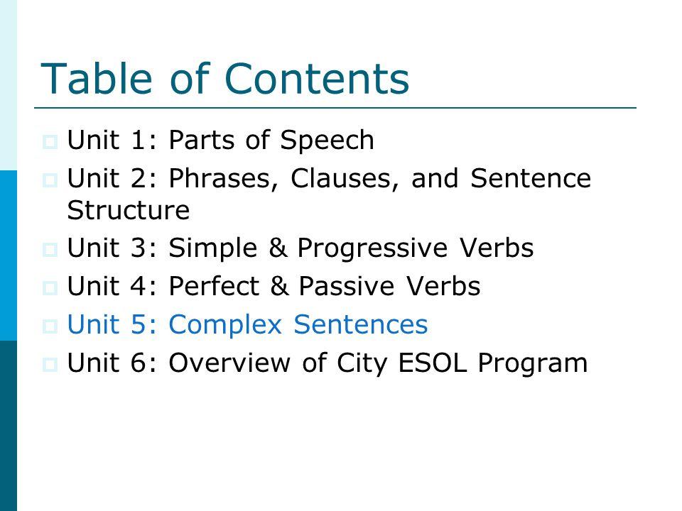 Table of Contents Unit 1: Parts of Speech Unit 2: Phrases, Clauses, and Sentence Structure Unit 3: Simple & Progressive Verbs Unit 4: Perfect & Passiv