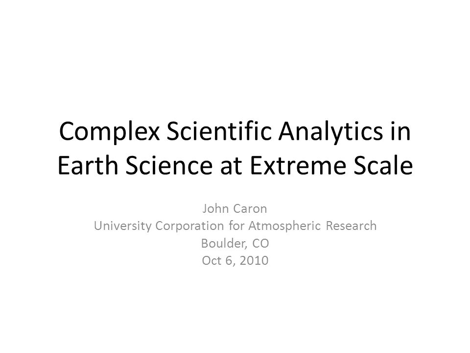 Complex Scientific Analytics in Earth Science at Extreme Scale John Caron University Corporation for Atmospheric Research Boulder, CO Oct 6, 2010
