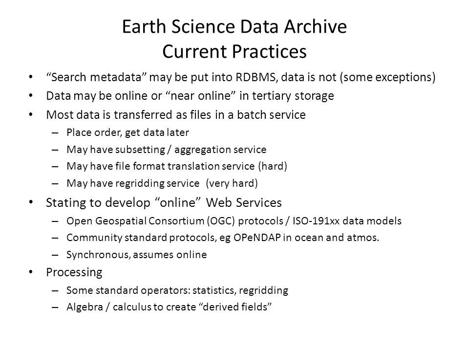 General Purpose Scientific Data File Formats in Earth Science NetCDF (Unidata) / HDF (NCSA) – Persistent Fortran 77 / 90 arrays – Arbitrary key/value attributes Multidimensional arrays – Regular / rectangular (think Fortran) – Ragged (bit of a poor cousin) – Tiled/compressed (performance) Language API bindings – Efficient strided array subsetting – Procedural, file-at-a-time – Some higher level tools for processing sets of files Machine / OS / Language independent – Solved the Syntactical Problem of data access