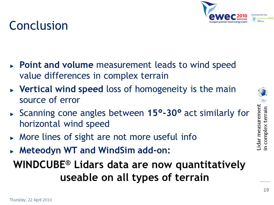 Lidar measurement in complex terrain 19 Thursday, 22 April 2010 Conclusion Point and volume measurement leads to wind speed value differences in complex terrain Vertical wind speed loss of homogeneity is the main source of error Scanning cone angles between 15°-30° act similarly for horizontal wind speed More lines of sight are not more useful info Meteodyn WT and WindSim add-on: WINDCUBE ® Lidars data are now quantitatively useable on all types of terrain