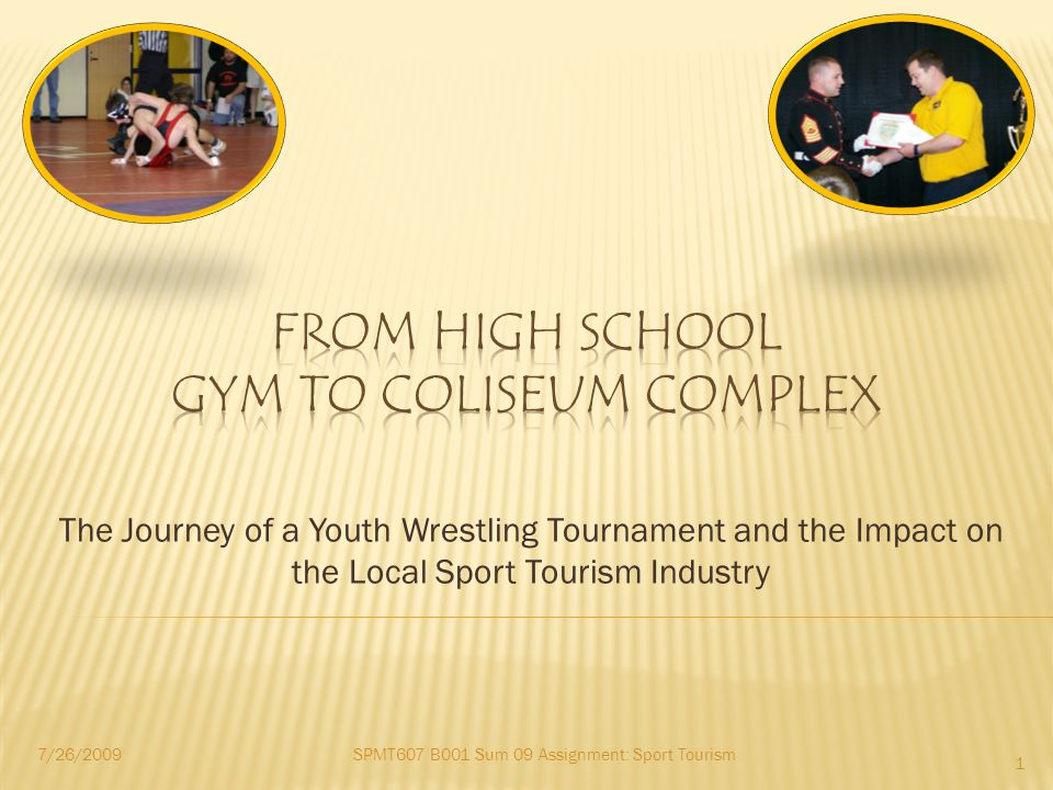 The Journey of a Youth Wrestling Tournament and the Impact on the Local Sport Tourism Industry SPMT607 B001 Sum 09 Assignment: Sport Tourism7/26/2009 1