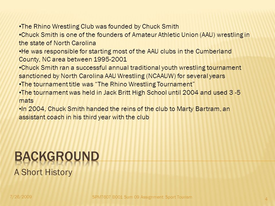 A Short History SPMT607 B001 Sum 09 Assignment: Sport Tourism 7/26/2009 4 The Rhino Wrestling Club was founded by Chuck Smith Chuck Smith is one of the founders of Amateur Athletic Union (AAU) wrestling in the state of North Carolina He was responsible for starting most of the AAU clubs in the Cumberland County, NC area between 1995-2001 Chuck Smith ran a successful annual traditional youth wrestling tournament sanctioned by North Carolina AAU Wrestling (NCAAUW) for several years The tournament title was The Rhino Wrestling Tournament The tournament was held in Jack Britt High School until 2004 and used 3 -5 mats In 2004, Chuck Smith handed the reins of the club to Marty Bartram, an assistant coach in his third year with the club