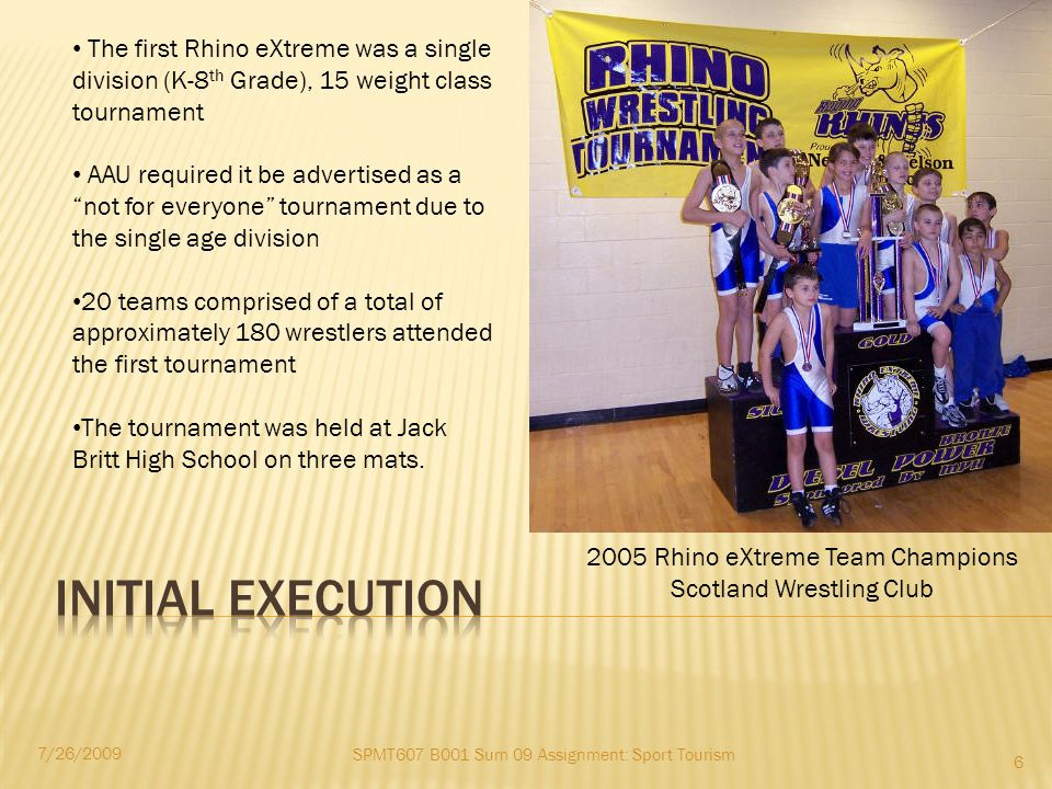 SPMT607 B001 Sum 09 Assignment: Sport Tourism 7/26/2009 6 The first Rhino eXtreme was a single division (K-8 th Grade), 15 weight class tournament AAU required it be advertised as a not for everyone tournament due to the single age division 20 teams comprised of a total of approximately 180 wrestlers attended the first tournament The tournament was held at Jack Britt High School on three mats.