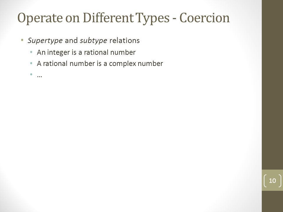 Operate on Different Types - Coercion Supertype and subtype relations An integer is a rational number A rational number is a complex number … 10