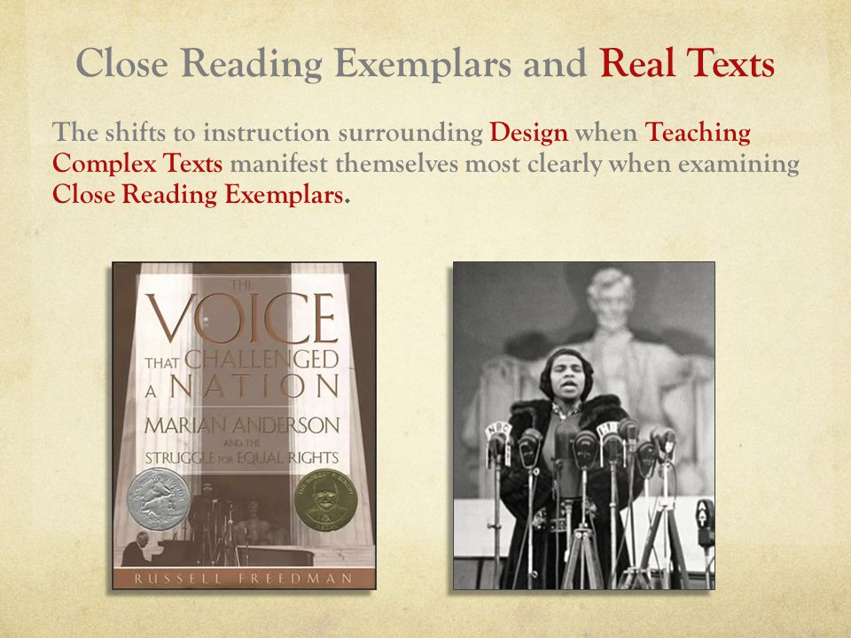 Close Reading Exemplars and Real Texts The shifts to instruction surrounding Design when Teaching Complex Texts manifest themselves most clearly when examining Close Reading Exemplars.