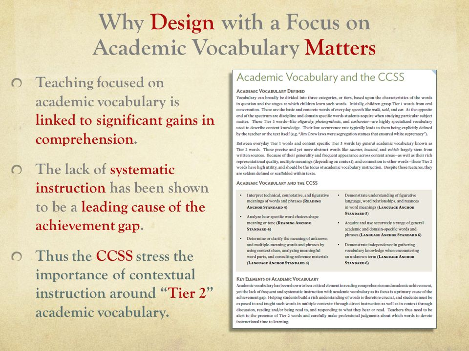 Why Design with a Focus on Academic Vocabulary Matters Teaching focused on academic vocabulary is linked to significant gains in comprehension.