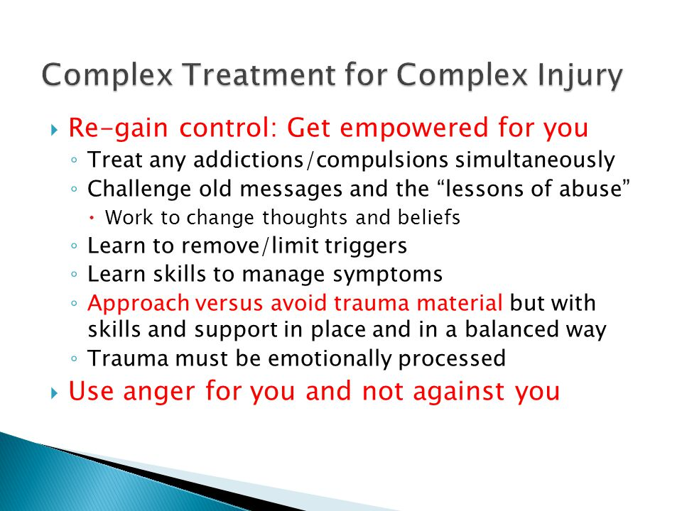Re-gain control: Get empowered for you Treat any addictions/compulsions simultaneously Challenge old messages and the lessons of abuse Work to change thoughts and beliefs Learn to remove/limit triggers Learn skills to manage symptoms Approach versus avoid trauma material but with skills and support in place and in a balanced way Trauma must be emotionally processed Use anger for you and not against you