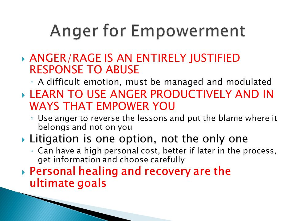 ANGER/RAGE IS AN ENTIRELY JUSTIFIED RESPONSE TO ABUSE A difficult emotion, must be managed and modulated LEARN TO USE ANGER PRODUCTIVELY AND IN WAYS THAT EMPOWER YOU Use anger to reverse the lessons and put the blame where it belongs and not on you Litigation is one option, not the only one Can have a high personal cost, better if later in the process, get information and choose carefully Personal healing and recovery are the ultimate goals