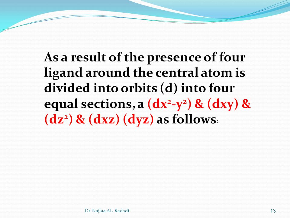 Dr-Najlaa AL-Radadi13 As a result of the presence of four ligand around the central atom is divided into orbits (d) into four equal sections, a (dx 2