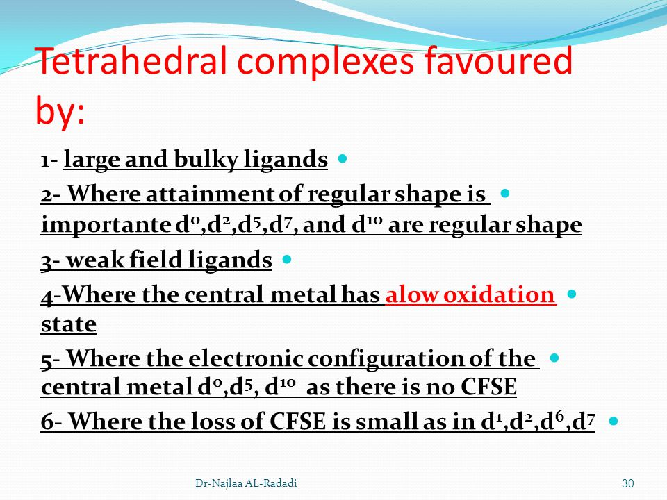 Tetrahedral complexes favoured by: 1- large and bulky ligands 2- Where attainment of regular shape is importante d 0,d 2,d 5, d 7, and d 10 are regula