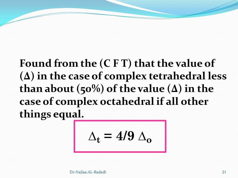 Dr-Najlaa AL-Radadi31 Found from the (C F T) that the value of (Δ) in the case of complex tetrahedral less than about (50%) of the value (Δ) in the ca