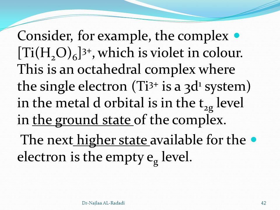 Consider, for example, the complex [Ti(H 2 O) 6 ] 3+, which is violet in colour. This is an octahedral complex where the single electron (Ti 3+ is a 3