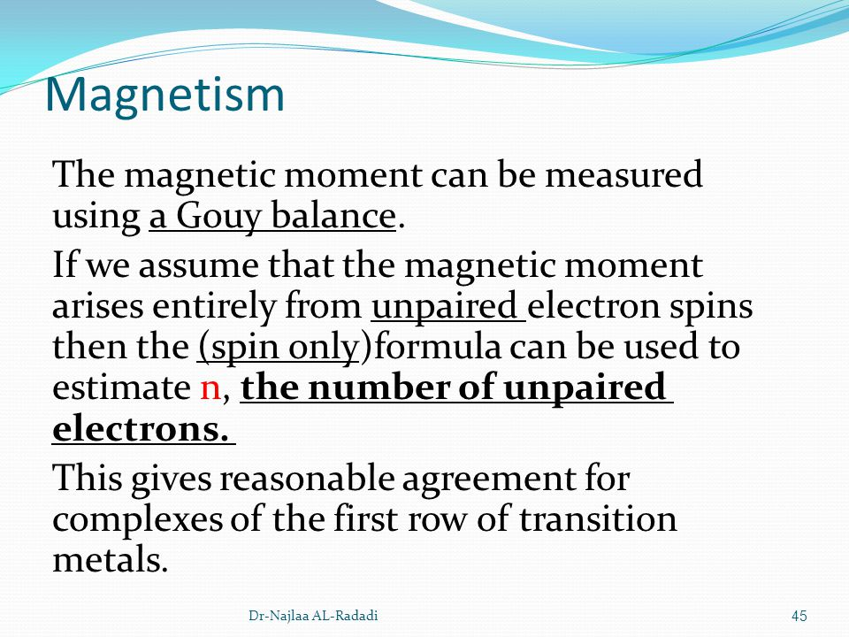 Magnetism The magnetic moment can be measured using a Gouy balance. If we assume that the magnetic moment arises entirely from unpaired electron spins