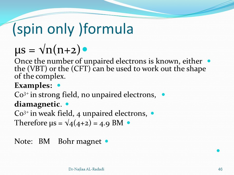 (spin only )formula μs = n(n+2) Once the number of unpaired electrons is known, either the (VBT) or the (CFT) can be used to work out the shape of the