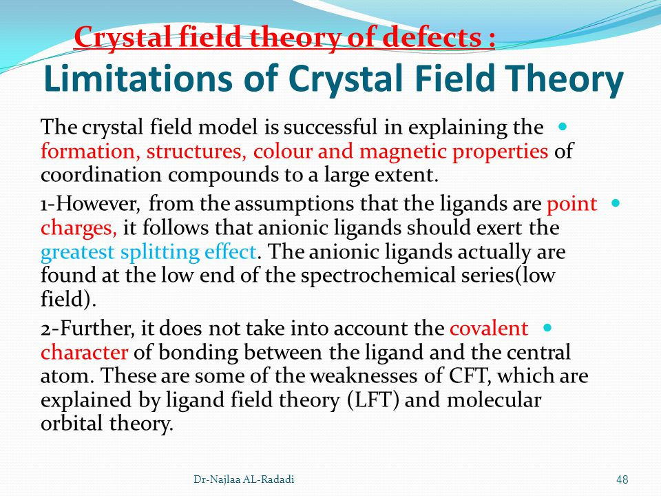 Limitations of Crystal Field Theory The crystal field model is successful in explaining the formation, structures, colour and magnetic properties of c