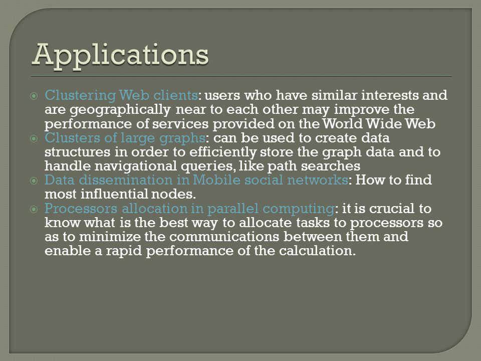 Clustering Web clients: users who have similar interests and are geographically near to each other may improve the performance of services provided on the World Wide Web Clusters of large graphs: can be used to create data structures in order to efficiently store the graph data and to handle navigational queries, like path searches Data dissemination in Mobile social networks: How to find most influential nodes.