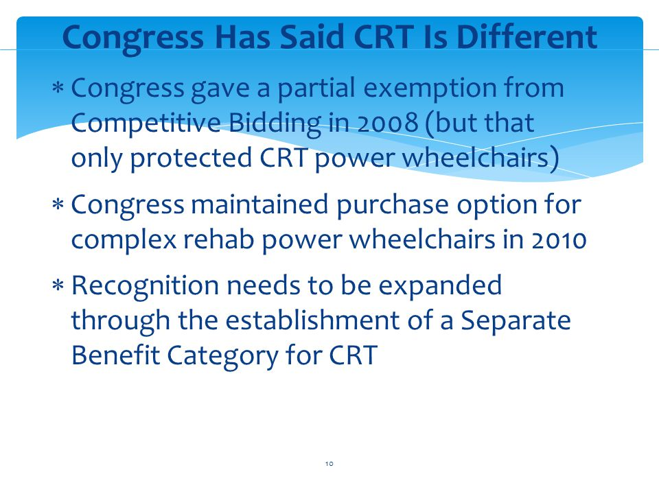 Congress gave a partial exemption from Competitive Bidding in 2008 (but that only protected CRT power wheelchairs) Congress maintained purchase option for complex rehab power wheelchairs in 2010 Recognition needs to be expanded through the establishment of a Separate Benefit Category for CRT Congress Has Said CRT Is Different 10