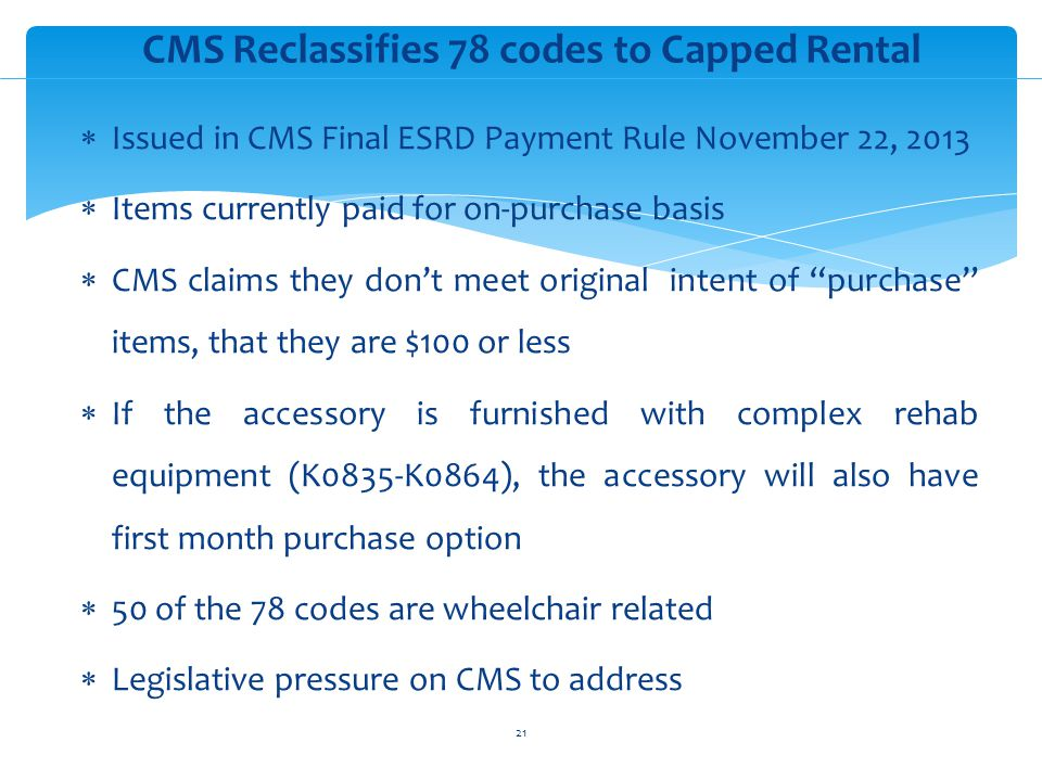 Issued in CMS Final ESRD Payment Rule November 22, 2013 Items currently paid for on-purchase basis CMS claims they dont meet original intent of purchase items, that they are $100 or less If the accessory is furnished with complex rehab equipment (K0835-K0864), the accessory will also have first month purchase option 50 of the 78 codes are wheelchair related Legislative pressure on CMS to address CMS Reclassifies 78 codes to Capped Rental 21