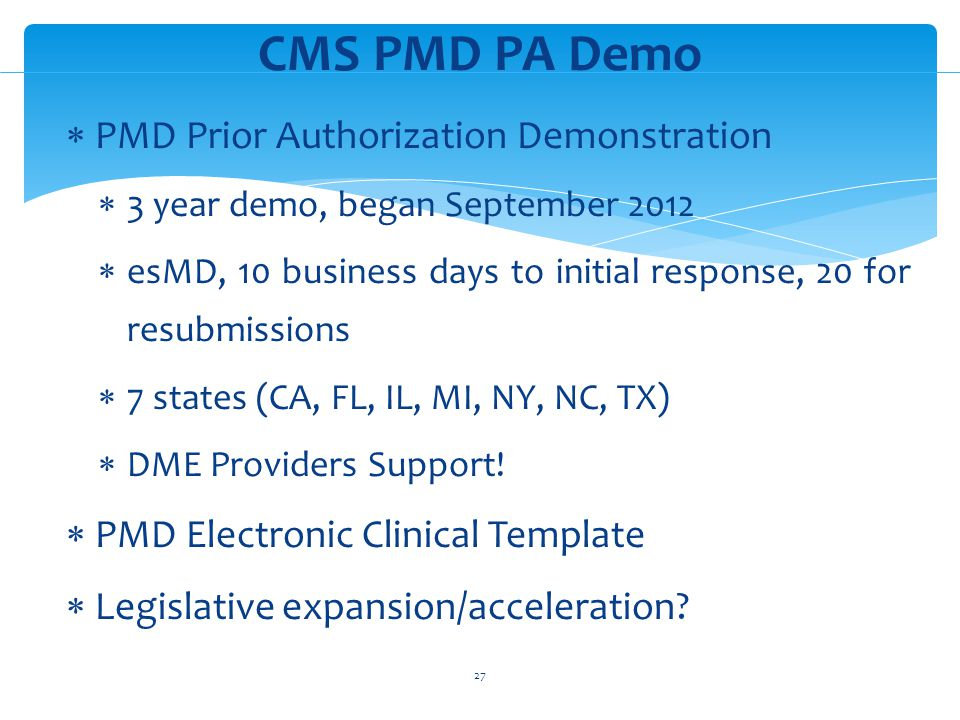 PMD Prior Authorization Demonstration 3 year demo, began September 2012 esMD, 10 business days to initial response, 20 for resubmissions 7 states (CA, FL, IL, MI, NY, NC, TX) DME Providers Support.
