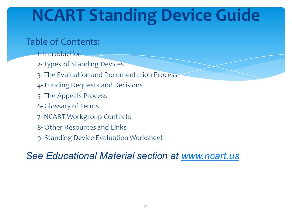 Table of Contents: 1- Introduction 2- Types of Standing Devices 3- The Evaluation and Documentation Process 4- Funding Requests and Decisions 5- The Appeals Process 6- Glossary of Terms 7- NCART Workgroup Contacts 8- Other Resources and Links 9- Standing Device Evaluation Worksheet See Educational Material section at www.ncart.uswww.ncart.us NCART Standing Device Guide 37