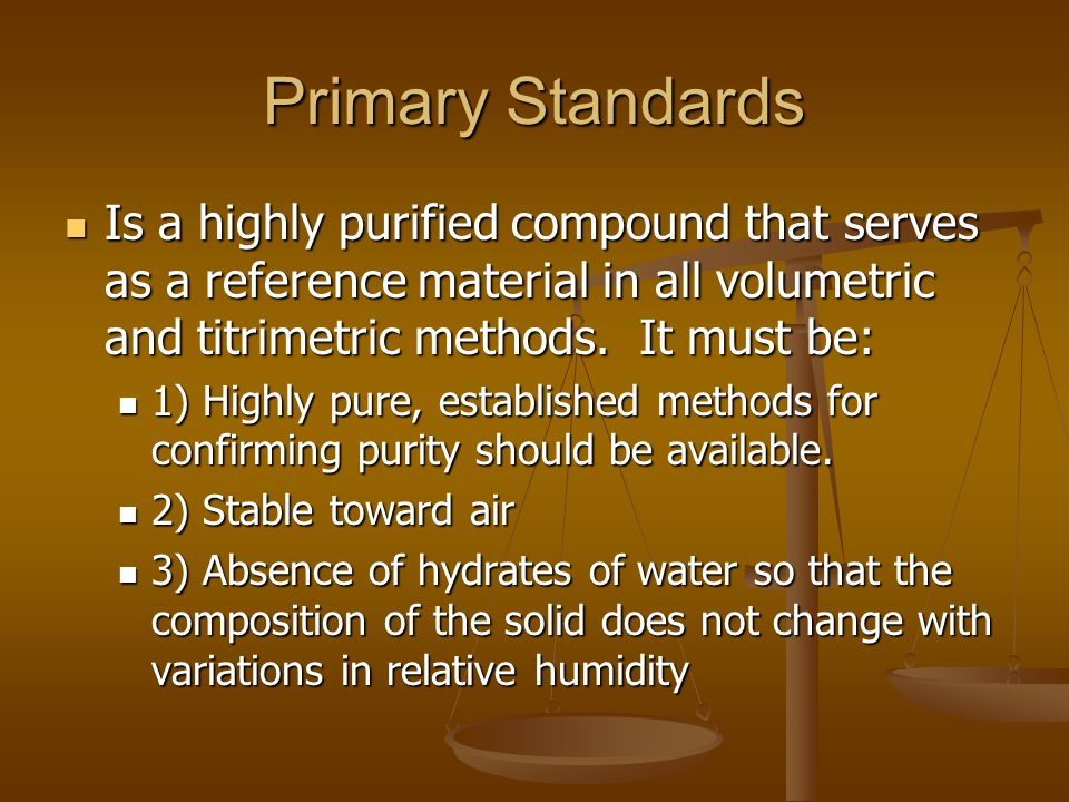 Primary Standards Is a highly purified compound that serves as a reference material in all volumetric and titrimetric methods.