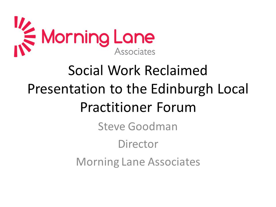 Social Work Reclaimed Presentation to the Edinburgh Local Practitioner Forum Steve Goodman Director Morning Lane Associates