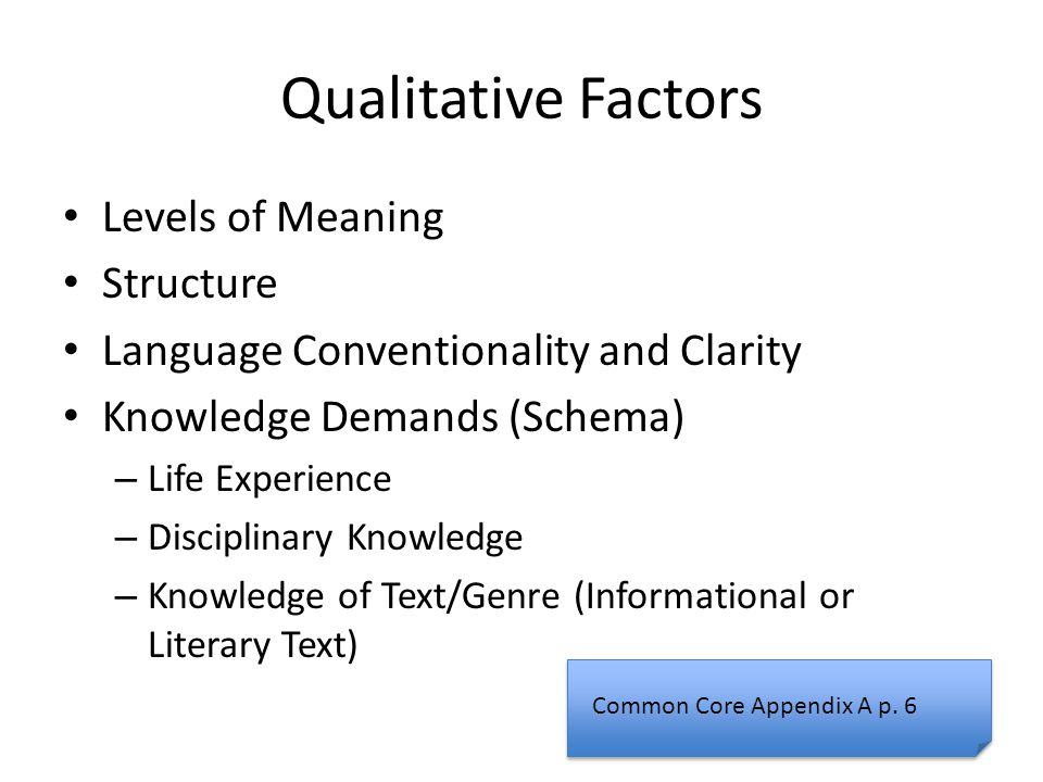 Qualitative Factors Levels of Meaning Structure Language Conventionality and Clarity Knowledge Demands (Schema) – Life Experience – Disciplinary Knowledge – Knowledge of Text/Genre (Informational or Literary Text) Common Core Appendix A p.