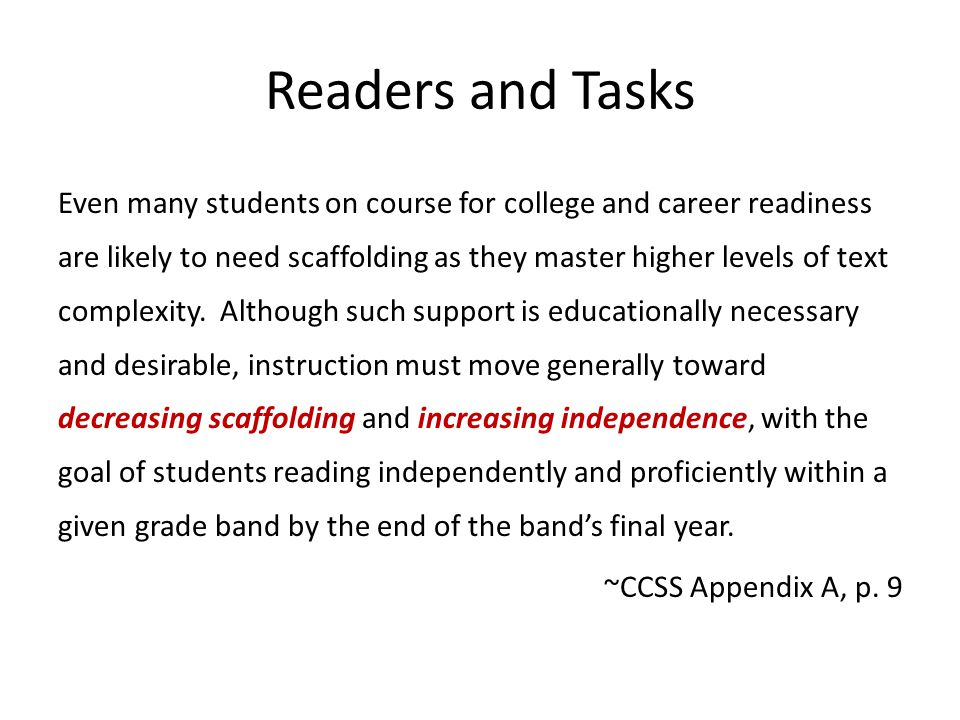 Readers and Tasks Even many students on course for college and career readiness are likely to need scaffolding as they master higher levels of text complexity.