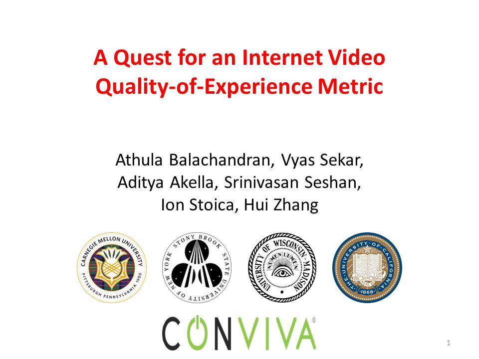 1 A Quest for an Internet Video Quality-of-Experience Metric Athula Balachandran, Vyas Sekar, Aditya Akella, Srinivasan Seshan, Ion Stoica, Hui Zhang
