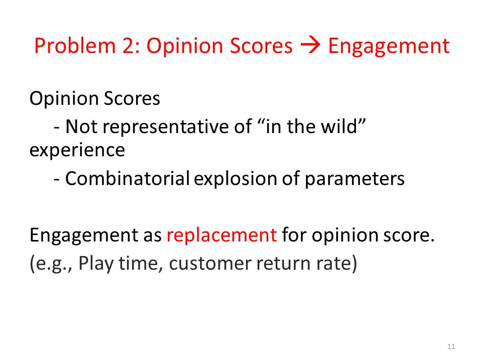 Problem 2: Opinion Scores Engagement Opinion Scores - Not representative of in the wild experience - Combinatorial explosion of parameters Engagement