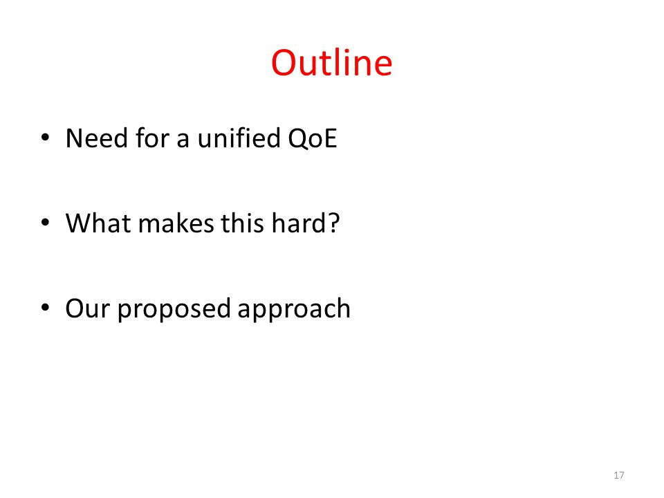Outline Need for a unified QoE What makes this hard? Our proposed approach 17