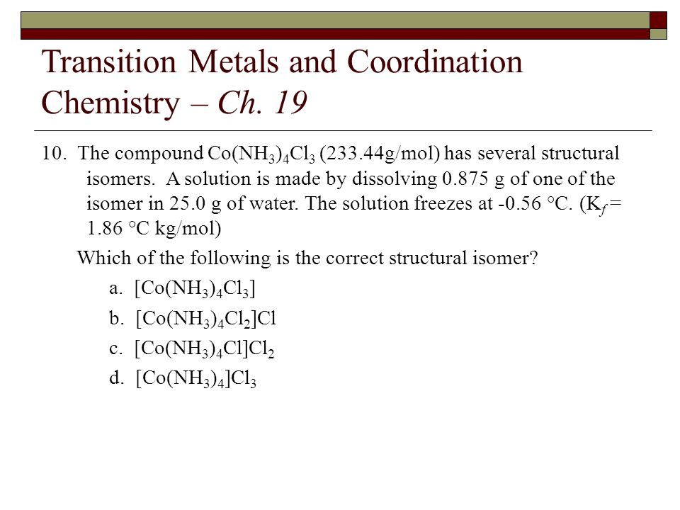 Transition Metals and Coordination Chemistry – Ch. 19 10. The compound Co(NH 3 ) 4 Cl 3 (233.44g/mol) has several structural isomers. A solution is ma