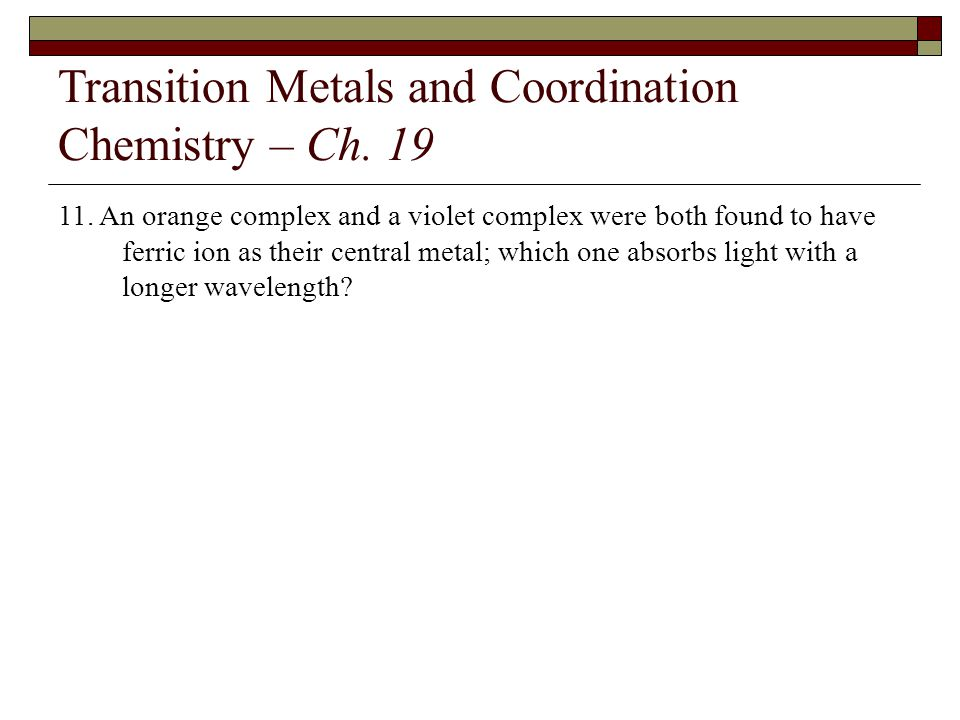 Transition Metals and Coordination Chemistry – Ch. 19 11. An orange complex and a violet complex were both found to have ferric ion as their central m