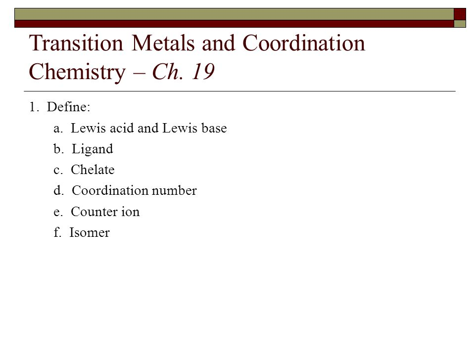 Transition Metals and Coordination Chemistry – Ch. 19 1. Define: a. Lewis acid and Lewis base b. Ligand c. Chelate d. Coordination number e. Counter i