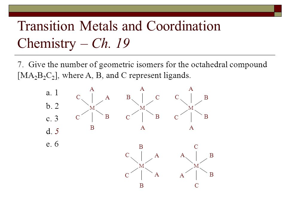 Transition Metals and Coordination Chemistry – Ch. 19 7. Give the number of geometric isomers for the octahedral compound [MA 2 B 2 C 2 ], where A, B,
