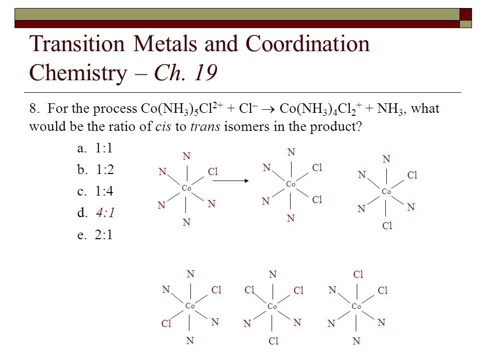 Transition Metals and Coordination Chemistry – Ch. 19 8. For the process Co(NH 3 ) 5 Cl 2+ + Cl – Co(NH 3 ) 4 Cl 2 + + NH 3, what would be the ratio o