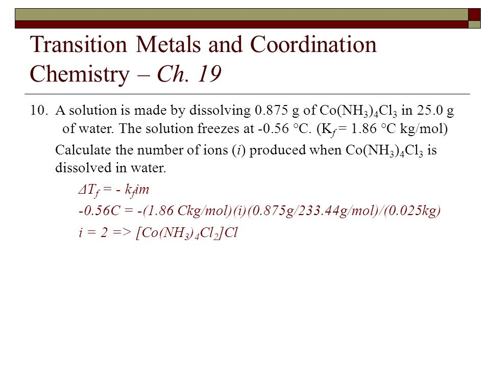 Transition Metals and Coordination Chemistry – Ch. 19 10. A solution is made by dissolving 0.875 g of Co(NH 3 ) 4 Cl 3 in 25.0 g of water. The solutio